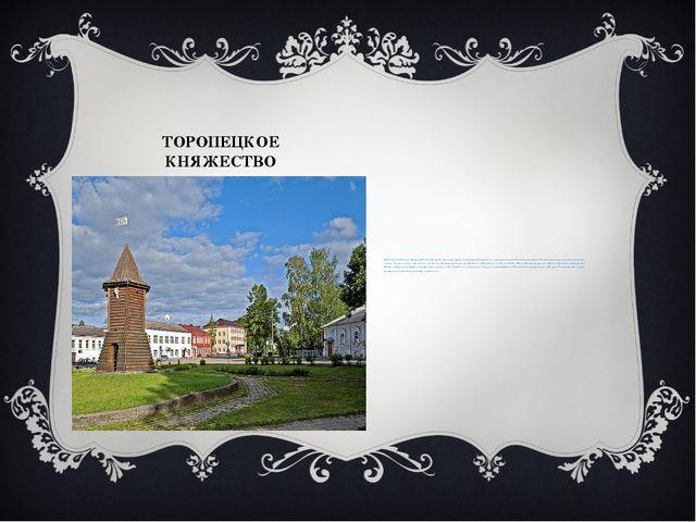 ТОРОПЕЦКОЕ КНЯЖЕСТВО Датой основания Торопца считается 1074 год, когда город...