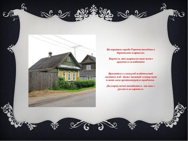 На окраинах города Торопец находятся деревенские кварталы. Впрочем, эти квар...
