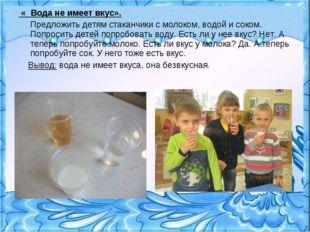 « Вода не имеет вкус». Предложить детям стаканчики с молоком, водой и соком.