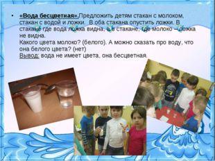 «Вода бесцветная».Предложить детям стакан с молоком, стакан с водой и ложки.