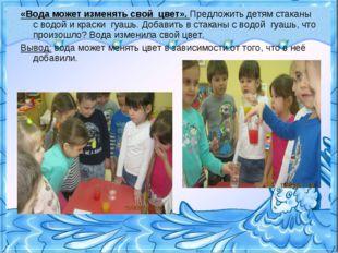 «Вода может изменять свой цвет». Предложить детям стаканы с водой и краски гу