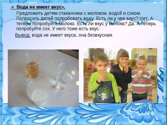 « Вода не имеет вкус». Предложить детям стаканчики с молоком, водой и соком....