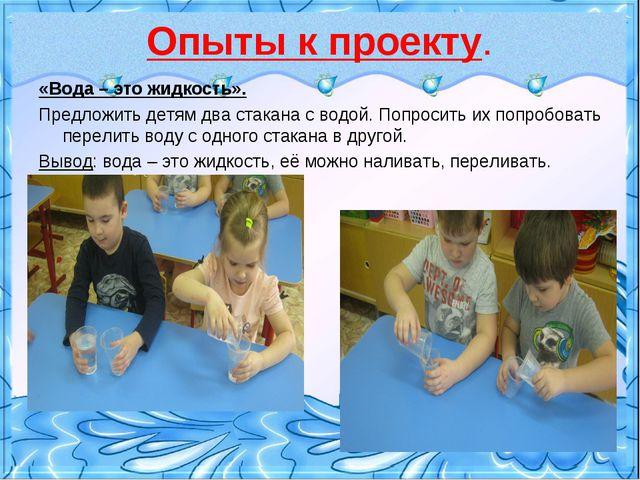 Опыты к проекту. «Вода – это жидкость». Предложить детям два стакана с водой....