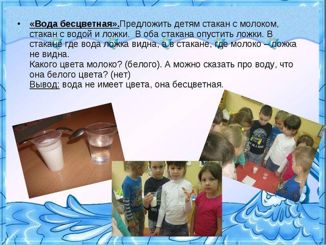 «Вода бесцветная».Предложить детям стакан с молоком, стакан с водой и ложки....
