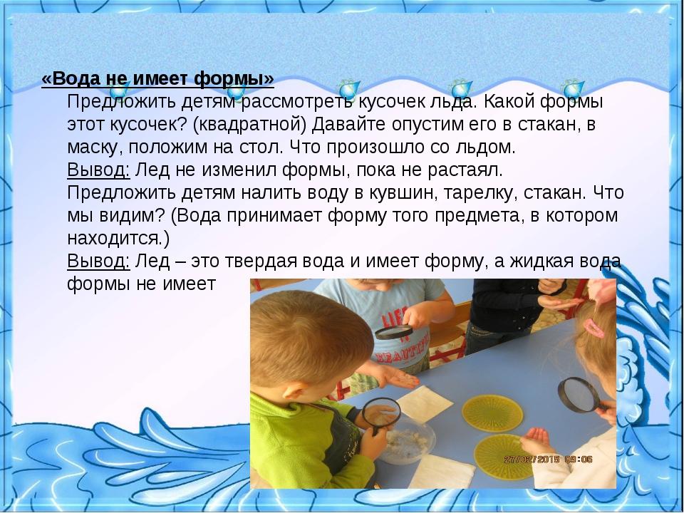 «Вода не имеет формы» Предложить детям рассмотреть кусочек льда. Какой формы...