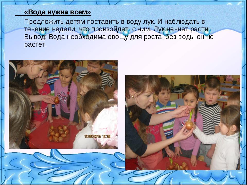 «Вода нужна всем» Предложить детям поставить в воду лук. И наблюдать в течен...