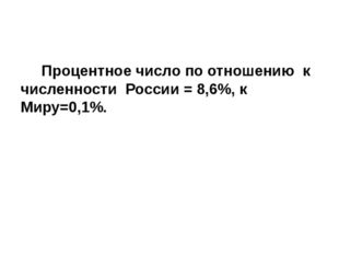 Процентное число по отношению к численности России = 8,6%, к Миру=0,1%.