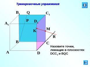 P A B C D A1 B1 C1 D1 R M K Q Тренировочные упражнения Назовите точки, лежащи