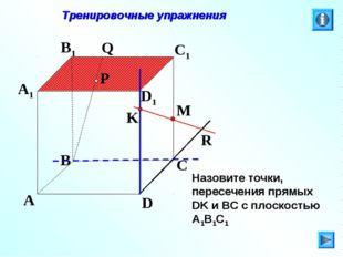 P A B C D A1 B1 C1 D1 R M K Q Тренировочные упражнения Назовите точки, пересе