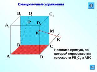 P A B C D A1 B1 C1 D1 R M K Q Тренировочные упражнения Назовите прямую, по ко