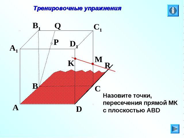 P A B C D A1 B1 C1 D1 R M K Q Тренировочные упражнения Назовите точки, пересе...