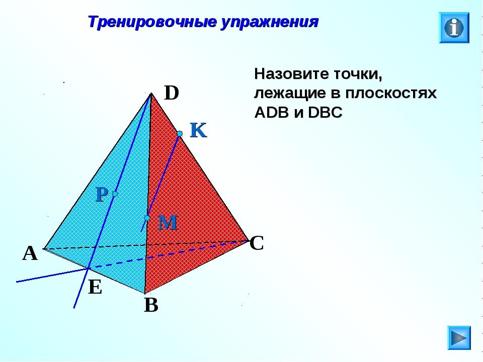Тренировочные упражнения Назовите точки, лежащие в плоскостях АDB и DBC P E...