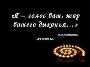 «Я – голос ваш, жар вашего дыханья…» А.А.Ахматова «РЕКВИЕМ»