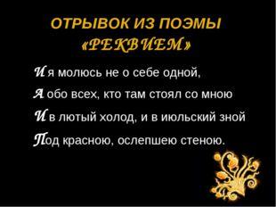 ОТРЫВОК ИЗ ПОЭМЫ «РЕКВИЕМ» И я молюсь не о себе одной, А обо всех, кто там ст