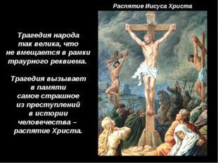Распятие Иисуса Христа Трагедия народа так велика, что не вмещается в рамки т