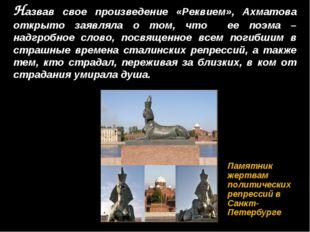 Назвав свое произведение «Реквием», Ахматова открыто заявляла о том, что ее п