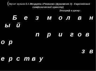 (Звучит музыка В.А.Моцарта «Реквием» (фрагмент 3) - Европейский симфонически