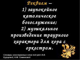 Словарь иностранных слов под ред. В.В. Бурцевой, Н.М. Семеновой Реквием – 1)