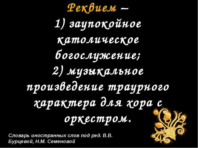 Словарь иностранных слов под ред. В.В. Бурцевой, Н.М. Семеновой Реквием – 1)...
