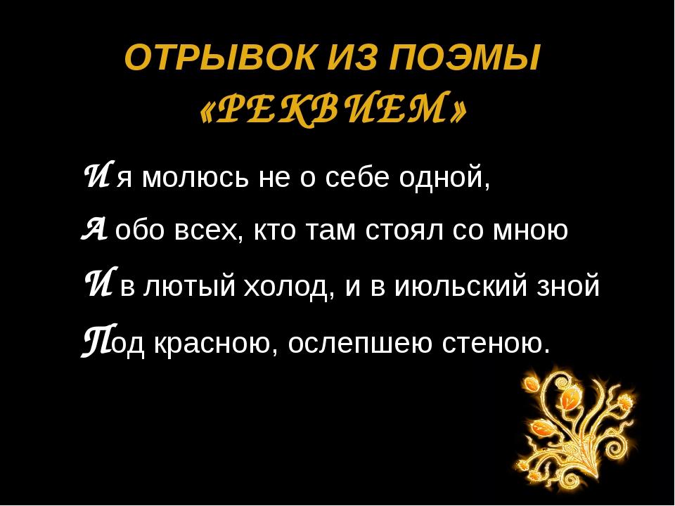 ОТРЫВОК ИЗ ПОЭМЫ «РЕКВИЕМ» И я молюсь не о себе одной, А обо всех, кто там ст...