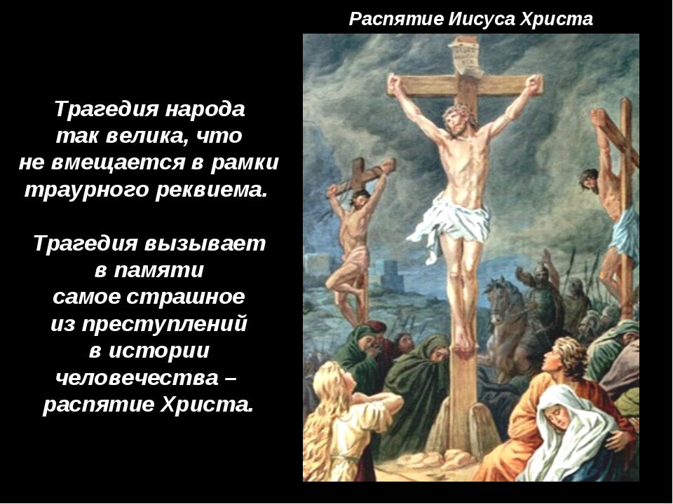 Распятие Иисуса Христа Трагедия народа так велика, что не вмещается в рамки т...