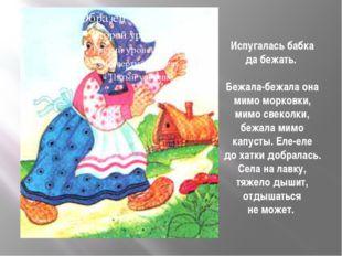 Испугалась бабка дабежать. Бежала-бежала она мимо морковки, мимо свеколки, б