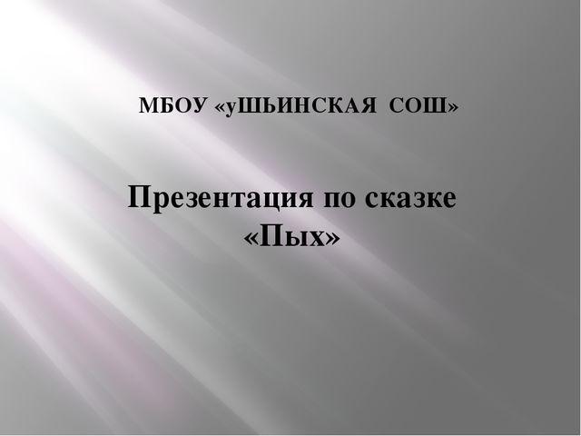 МБОУ «уШЬИНСКАЯ СОШ» Презентация по сказке «Пых»