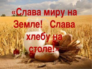 «Слава миру на Земле! Слава хлебу на столе!»