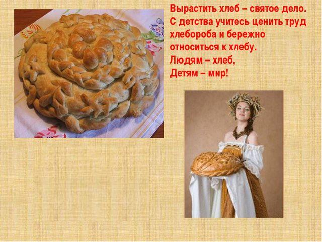 Вырастить хлеб – святое дело. С детства учитесь ценить труд хлебороба и бере...