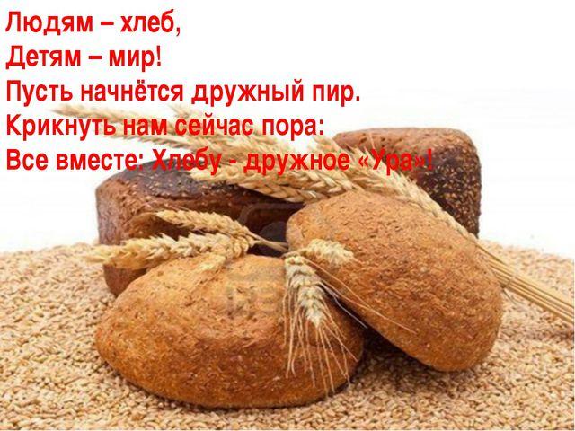 Людям – хлеб, Детям – мир! Пусть начнётся дружный пир. Крикнуть нам сейчас по...