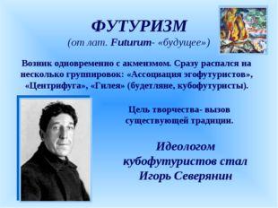 ФУТУРИЗМ (от лат. Futurum- «будущее») Возник одновременно с акмеизмом. Сразу