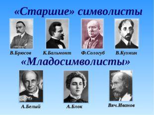 «Старшие» символисты «Младосимволисты» В.Брюсов К.Бальмонт Ф.Сологуб В.Кузмин