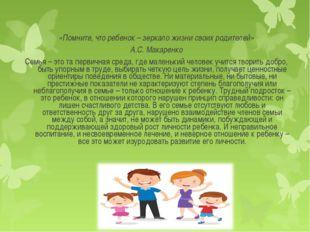 «Помните, что ребенок – зеркало жизни своих родителей» А.С. Макаренко Семья –