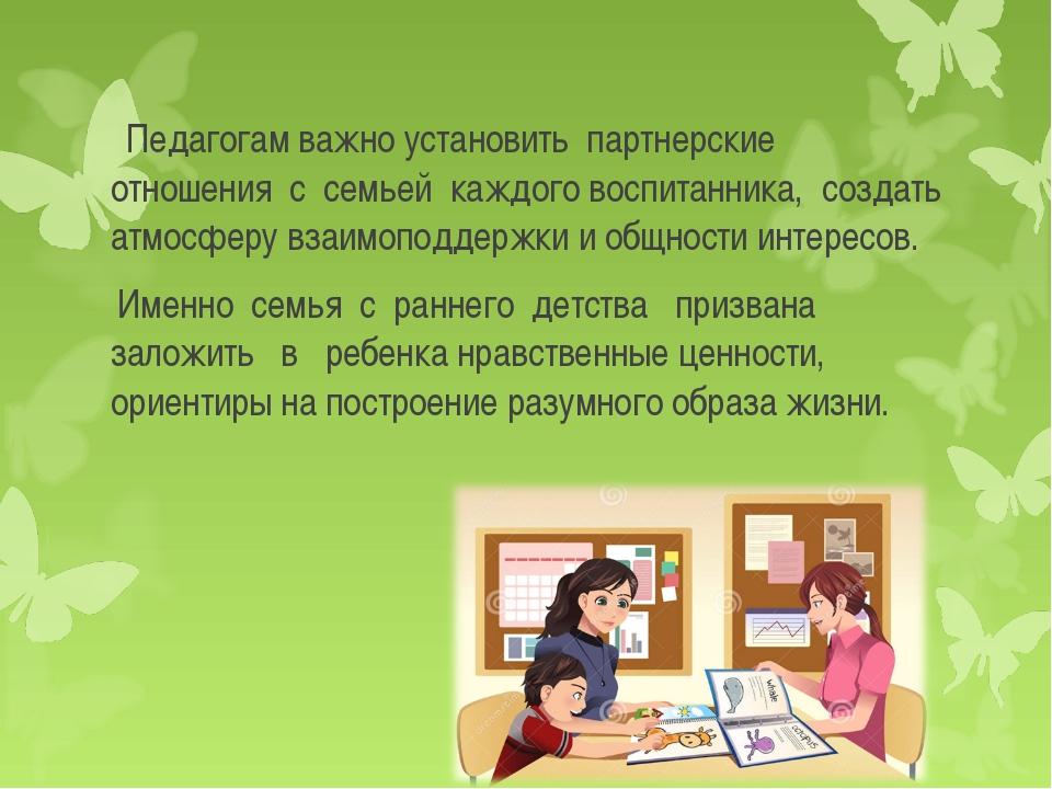 Педагогам важно установить партнерские отношения с семьей каждого воспитанни...