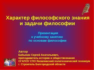 Характер философского знания и задачи философии Презентация к учебному занят