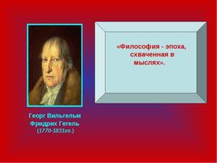 «Философия - эпоха, схваченная в мыслях». Георг Вильгельм Фридрих Гегель (17