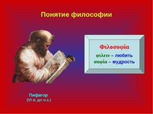 Понятие философии Φιλοσοφία φιλειν – любить σοφία – мудрость Пифагор (VI в. д