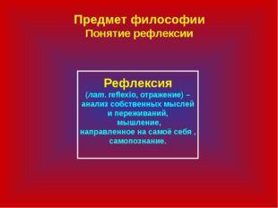 Предмет философии Понятие рефлексии Рефлексия (лат. reflexio, отражение) – ан