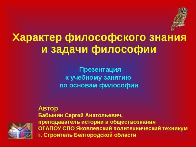 Характер философского знания и задачи философии Презентация к учебному занят...