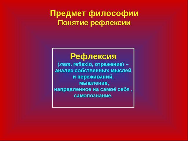 Предмет философии Понятие рефлексии Рефлексия (лат. reflexio, отражение) – ан...