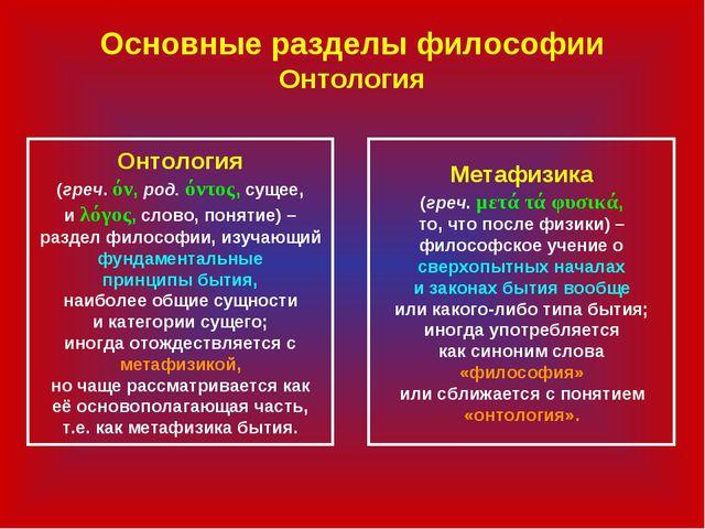 Основные разделы философии Онтология Онтология (греч. όν, род. όντος, сущее,...
