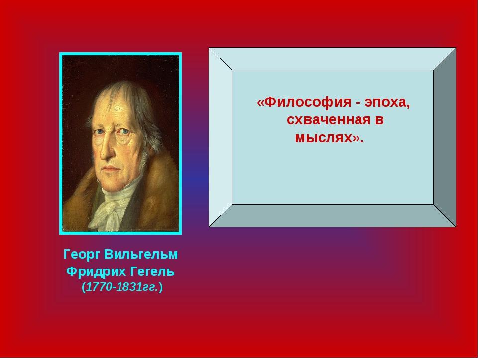 «Философия - эпоха, схваченная в мыслях». Георг Вильгельм Фридрих Гегель (17...