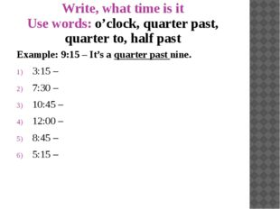 Write, what time is it Use words: o'clock, quarter past, quarter to, half pas