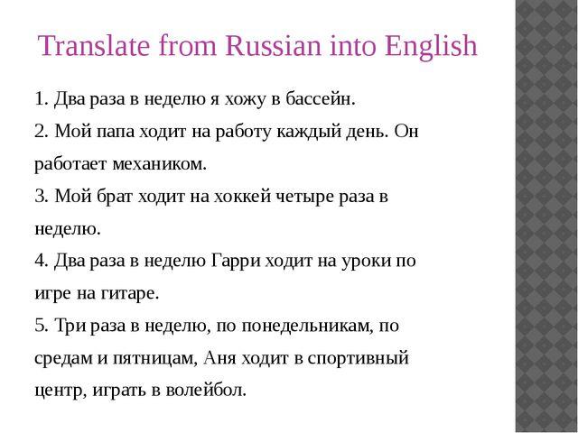 Translate from Russian into English 1. Два раза в неделю я хожу в бассейн. 2....