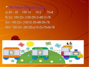 №2 Найди значение суммы: а) 90 – 20 100-10 10-2 70+8 б) Iсп. 100-22= (100-20)