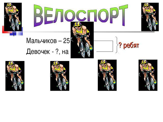 Мальчиков – 25 Девочек - ?, на 10 > ? ребят