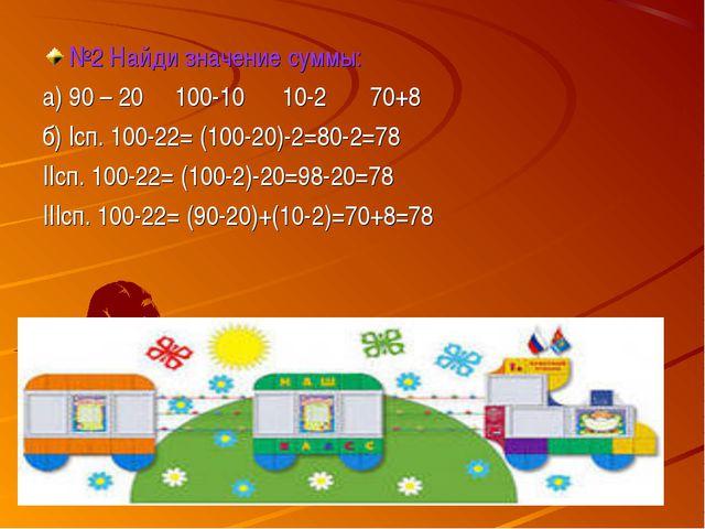 №2 Найди значение суммы: а) 90 – 20 100-10 10-2 70+8 б) Iсп. 100-22= (100-20)...