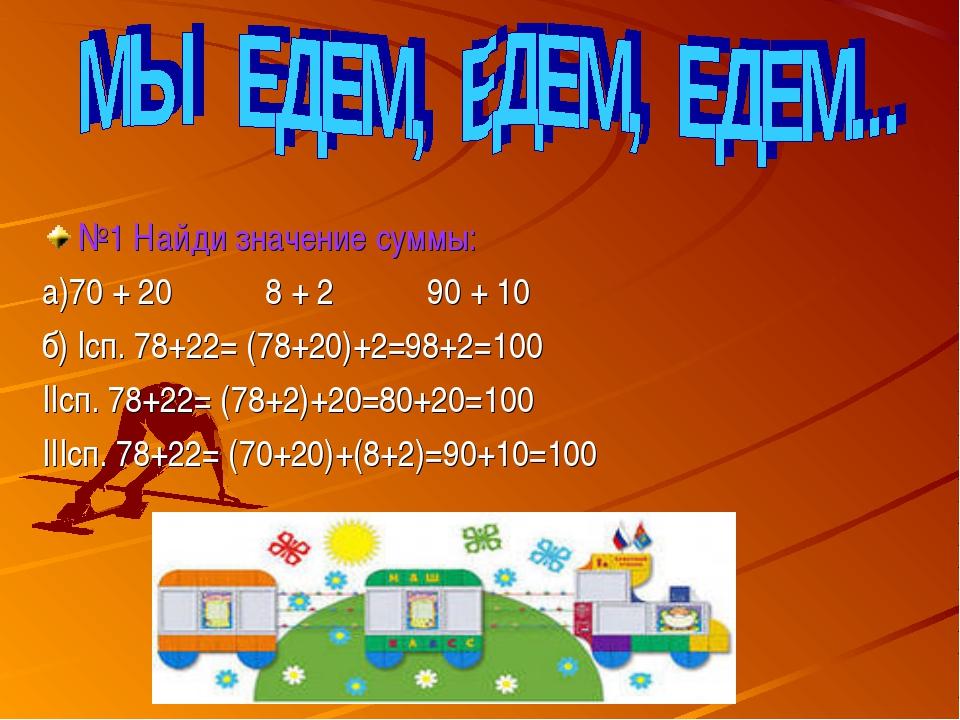 №1 Найди значение суммы: а)70 + 20 8 + 2 90 + 10 б) Iсп. 78+22= (78+20)+2=98+...