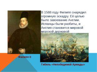 Филипп II В 1588 году Филипп снарядил огромную эскадру. Её целью было завоева
