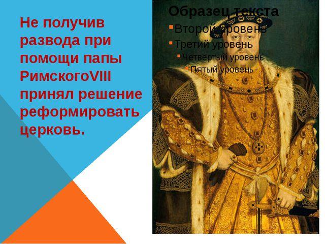 Не получив развода при помощи папы РимскогоVIII принял решение реформировать...